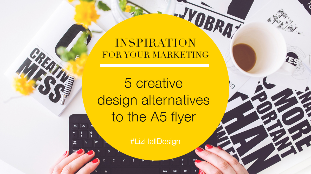 5 design alternatives to the A5 flyer - Liz Hall Design, logo designer, graphic designer