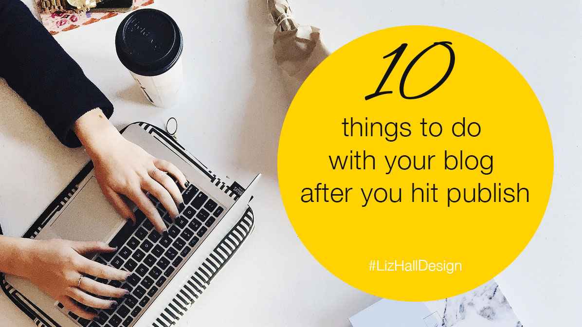 10 things to do with your blog after you hit publish - Liz Hall Design, logo designer, graphic designer